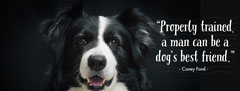 """Properly trained, a man can be a dog's best friend.""     Dog"