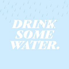 DRINK<BR>SOME<BR>WATER. Water