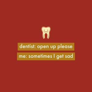 dentist: open up please<BR>me: sometimes I get sad Meme