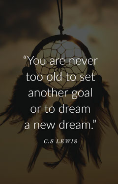 """You are never too old to set another goal or to dream a new dream."" Positive Thought"
