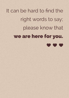 It can be hard to find the <BR>right words to say; <BR>please know that <BR>we are here for you. Red