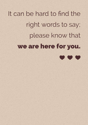 It can be hard to find the <BR>right words to say; <BR>please know that <BR>we are here for you. Cartão de pêsames