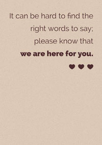 It can be hard to find the <BR>right words to say; <BR>please know that <BR>we are here for you. Sympathy Card