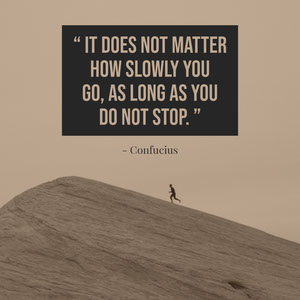 """ It does not matter how slowly you go, as long as you do not stop. "" Motivaatiojuliste"