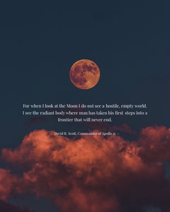 For when I look at the Moon I do not see a hostile, empty world. I see the radiant body where man has taken his first steps into a frontier that will never end. Moon