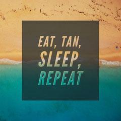 <BR>eat, tan, <BR>sleep, <BR>repeat Summer