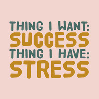 THING I WANT:<BR>SUCCESS<BR>THING I HAVE:<BR>STRESS<BR> Tekstijulisteet