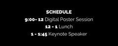 SCHEDULE<BR>9:00- 12 Digital Poster Session<BR>12 - 1 Lunch<BR>1 - 1:45 Keynote Speaker<BR> Speaker