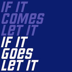 IF IT<BR>COMES<BR>LET IT<BR>IF IT <BR>GOES<BR>LET IT Blue