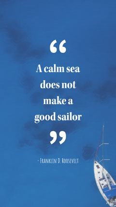 A calm sea does not make  a good sailor Boats