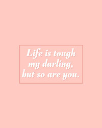 Life is tough my darling, <BR>but so are you.