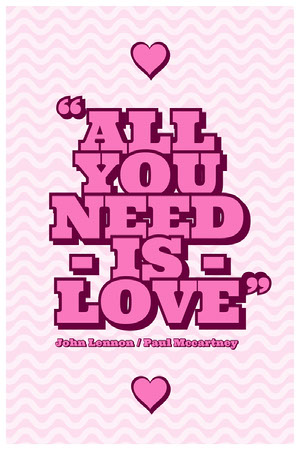 ALL<BR>YOU<BR>NEED - IS -<BR>LOVE Quote Posters
