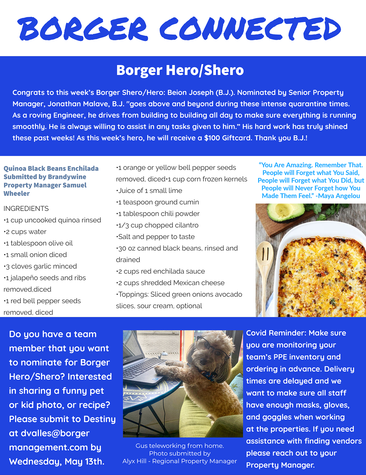 """Borger Connected Borger Connected Borger Hero/Shero Do you have a team member that you want to nominate for Borger Hero/Shero? Interested in sharing a funny pet or kid photo, or recipe? Please submit to Destiny at dvalles@borger management.com by Wednesday, May 13th. Covid Reminder: Make sure you are monitoring your team's PPE inventory and ordering in advance. Delivery times are delayed and we want to make sure all staff have enough masks, gloves, and goggles when working at the properties. If you need assistance with finding vendors please reach out to your Property Manager. Congrats to this week's Borger Shero/Hero: Beion Joseph (B.J.). Nominated by Senior Property Manager, Jonathan Malave, B.J. """"goes above and beyond during these intense quarantine times. As a roving Engineer, he drives from building to building all day to make sure everything is running smoothly. He is always willing to assist in any tasks given to him."""" His hard work has truly shined these past weeks! As this week's hero, he will receive a $100 Giftcard. Thank you B.J.! •1 orange or yellow bell pepper seeds removed, diced•1 cup corn frozen kernels •Juice of 1 small lime •1 teaspoon ground cumin •1 tablespoon chili powder •1/3 cup chopped cilantro •Salt and pepper to taste •30 oz canned black beans, rinsed and drained •2 cups red enchilada sauce •2 cups shredded Mexican cheese •Toppings: Sliced green onions avocado slices, sour cream, optional Quinoa Black Beans Enchilada Submitted by Brandywine Property Manager Samuel Wheeler INGREDIENTS •1 cup uncooked quinoa rinsed •2 cups water •1 tablespoon olive oil •1 small onion diced •3 cloves garlic minced •1 jalapeño seeds and ribs removed,diced •1 red bell pepper seeds removed, diced """"You Are Amazing. Remember That. People will Forget what You Said, People will Forget what You Did, but People will Never Forget how You Made Them Feel."""" -Maya Angelou Gus teleworking from home. Photo submitted by Alyx Hill - Regional Property Manager"""