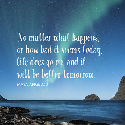 """No matter what happens, or how bad it seems today, life does go on, and it will be better tomorrow."" Maya Angelou"
