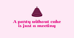 A party without cake is just a meeting Cakes