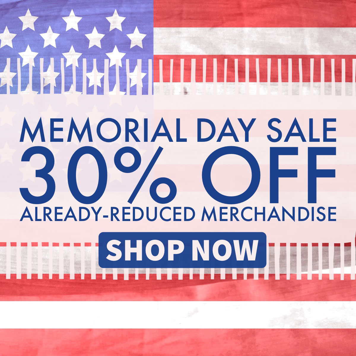 Memorial Day Sale30% off Already-Reduced Merchandise  Memorial Day Sale30% off Already-Reduced Merchandise  Shop Now