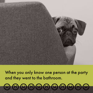 When you only know one person at the party <BR>and they went to the bathroom. Meme