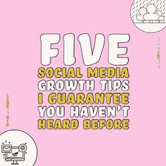FIVE<BR>SOCIAL MEDIA<BR>GROWTH TIPS<BR>I GUARANTEE <BR>YOU HAVEN'T<BR>HEARD BEFORE Social Media Flyer