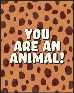 you <BR>are an<BR>animal! Animal
