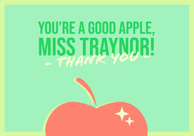 You're a good apple, <BR>Miss Traynor!