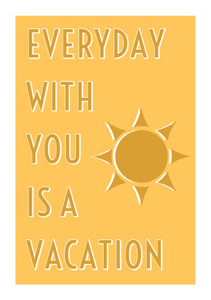 EVERYDAY <BR>WITH YOU <BR>IS A <BR>VACATION  Festkort