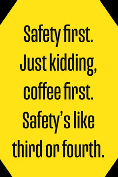 Safety first. Just kidding, coffee first. Safety's like third or fourth. Typography