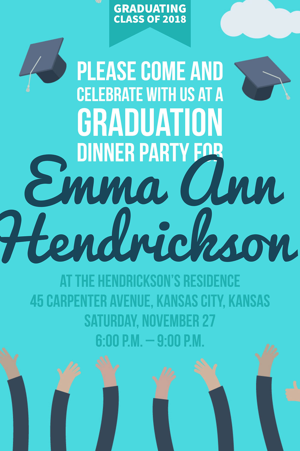 at the Hendrickson's residence  45 Carpenter Avenue, Kansas City, Kansas  Saturday, November 27 6:00 p.m. – 9:00 p.m.  at the Hendrickson's residence  45 Carpenter Avenue, Kansas City, Kansas  Saturday, November 27 6:00 p.m. – 9:00 p.m.  Hendrickson  Please come and celebrate with us at a graduation dinner party for  Emma Ann GRADUATING  CLASS OF 2018