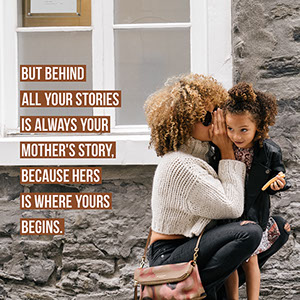 But behind all your stories is always your mother's story, because hers is where yours begins. Mother's Day Messages