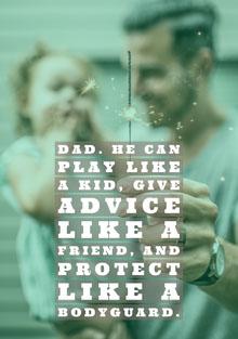 Dad. He can play like a kid, give advice like a friend, and protect like a bodyguard. Father's Day Card