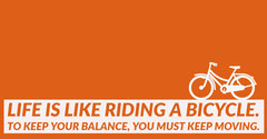 Life is like riding a bicycle. To keep your balance, you must keep moving. Bike