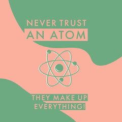 NEVER TRUST <BR>AN ATOM<BR> Science