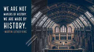 We are not makers of history. <BR>We are made by history. <BR>-Martin Luther King
